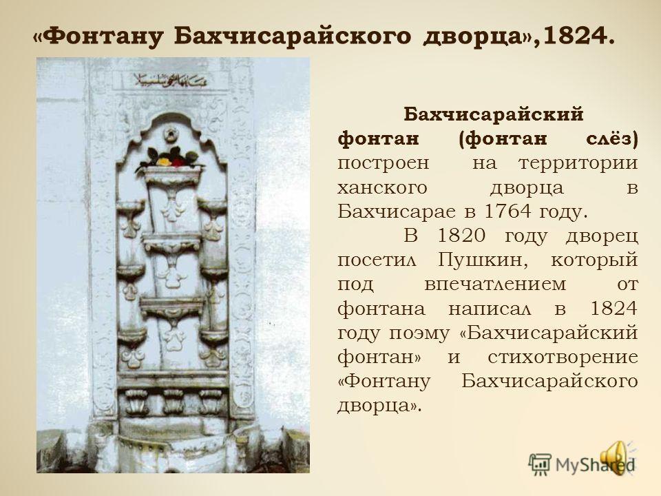 «Фонтану Бахчисарайского дворца»,1824. Бахчисарайский фонтан (фонтан слёз) построен на территории ханского дворца в Бахчисарае в 1764 году. В 1820 году дворец посетил Пушкин, который под впечатлением от фонтана написал в 1824 году поэму «Бахчисарайск