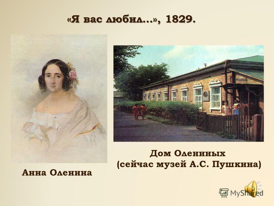 «Я вас любил…», 1829. Анна Оленина Дом Олениных (сейчас музей А.С. Пушкина)
