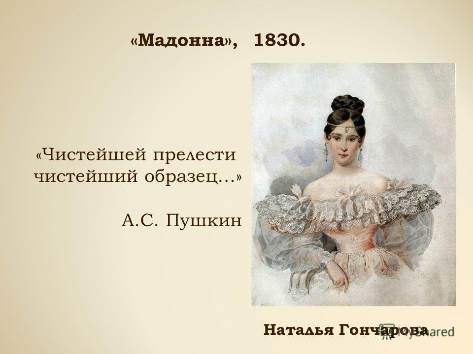 «Мадонна», 1830. «Чистейшей прелести чистейший образец…» А.С. Пушкин Наталья Гончарова