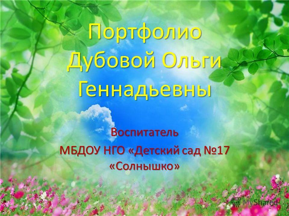 Портфолио Дубовой Ольги Геннадьевны Воспитатель МБДОУ НГО «Детский сад 17 «Солнышко»