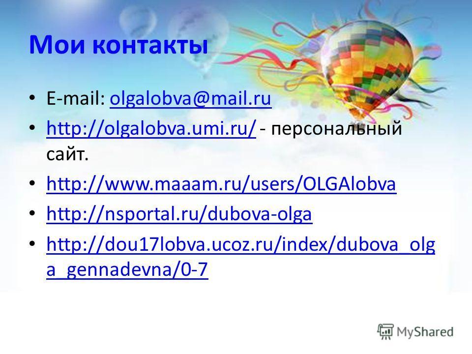 Мои контакты E-mail: olgalobva@mail.ruolgalobva@mail.ru http://olgalobva.umi.ru/ - персональный сайт. http://olgalobva.umi.ru/ http://www.maaam.ru/users/OLGAlobva http://nsportal.ru/dubova-olga http://dou17lobva.ucoz.ru/index/dubova_olg a_gennadevna/