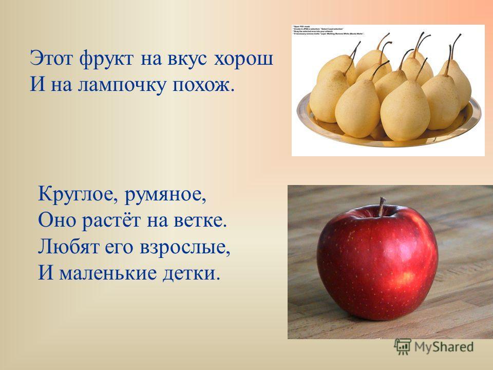 Этот фрукт на вкус хорош И на лампочку похож. Круглое, румяное, Оно растёт на ветке. Любят его взрослые, И маленькие детки.