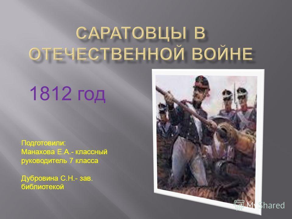 1812 год Подготовили: Манахова Е.А.- классный руководитель 7 класса Дубровина С.Н.- зав. библиотекой