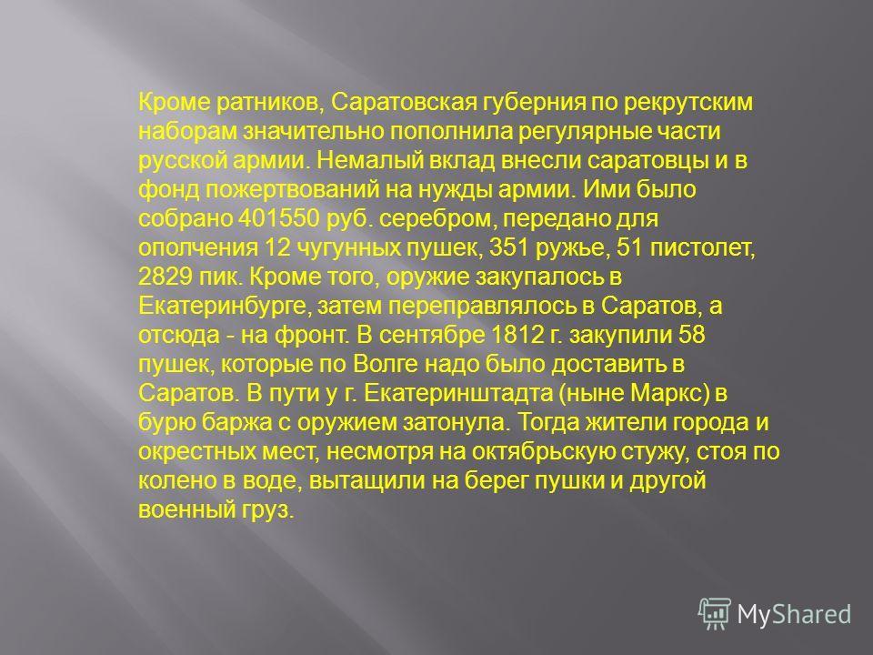 Кроме ратников, Саратовская губерния по рекрутским наборам значительно пополнила регулярные части русской армии. Немалый вклад внесли саратовцы и в фонд пожертвований на нужды армии. Ими было собрано 401550 руб. серебром, передано для ополчения 12 чу