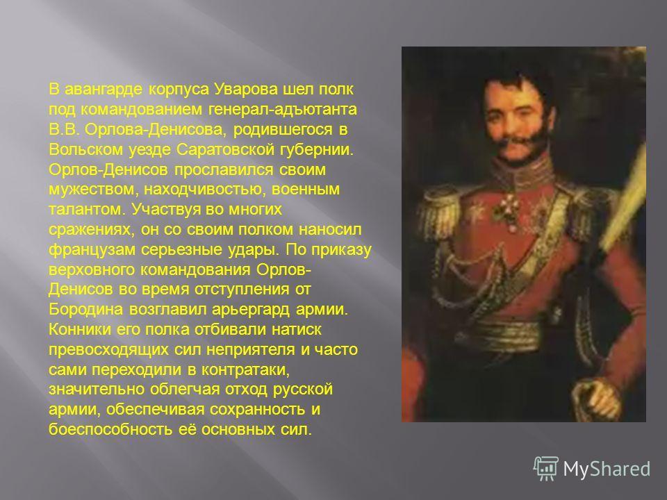 В авангарде корпуса Уварова шел полк под командованием генерал-адъютанта В.В. Орлова-Денисова, родившегося в Вольском уезде Саратовской губернии. Орлов-Денисов прославился своим мужеством, находчивостью, военным талантом. Участвуя во многих сражениях