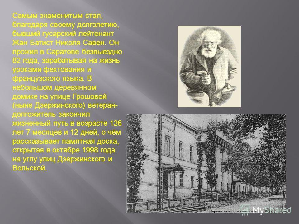 Самым знаменитым стал, благодаря своему долголетию, бывший гусарский лейтенант Жан Батист Николя Савен. Он прожил в Саратове безвыездно 82 года, зарабатывая на жизнь уроками фехтования и французского языка. В небольшом деревянном домике на улице Грош