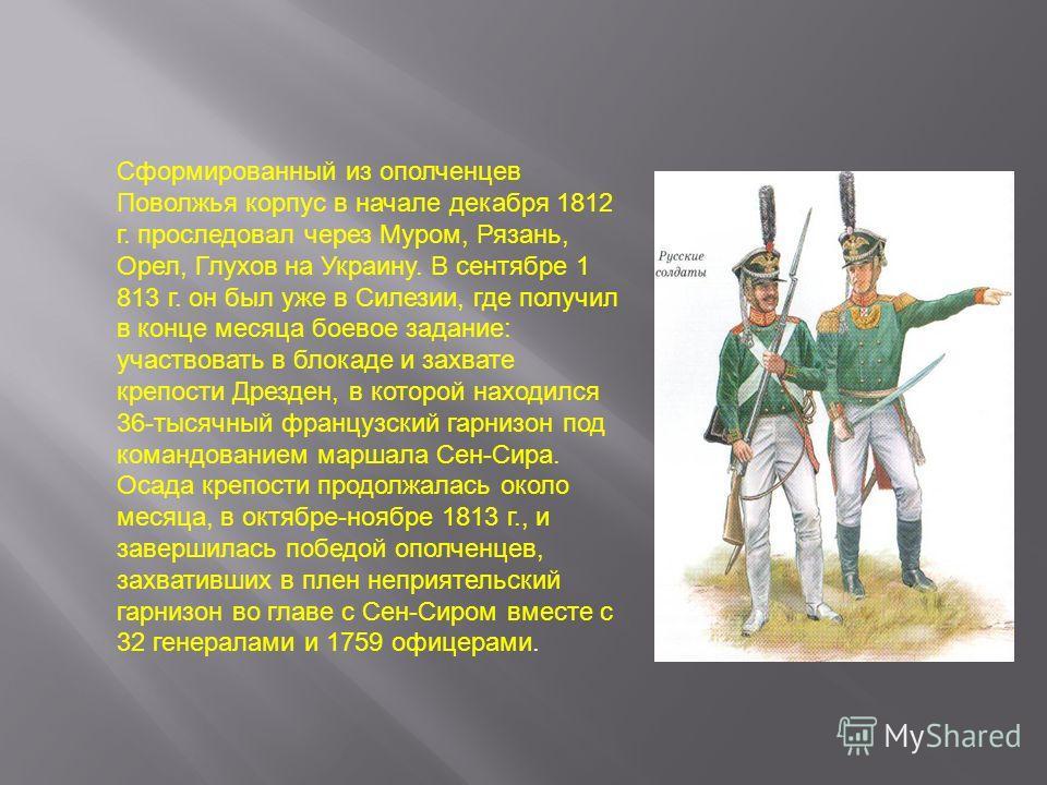 Сформированный из ополченцев Поволжья корпус в начале декабря 1812 г. проследовал через Муром, Рязань, Орел, Глухов на Украину. В сентябре 1 813 г. он был уже в Силезии, где получил в конце месяца боевое задание: участвовать в блокаде и захвате крепо