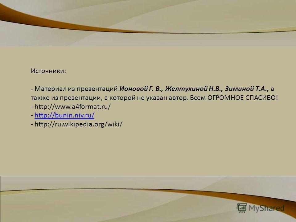 Источники: - Материал из презентаций Ионовой Г. В., Желтухиной Н.В., Зиминой Т.А., а также из презентации, в которой не указан автор. Всем ОГРОМНОЕ СПАСИБО! - http://www.a4format.ru/ - http://bunin.niv.ru/http://bunin.niv.ru/ - http://ru.wikipedia.or