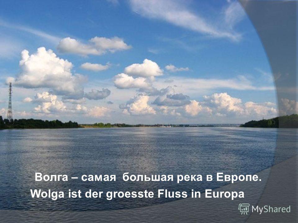 Волга – самая большая река в Европе. Wolga ist der groesste Fluss in Europa