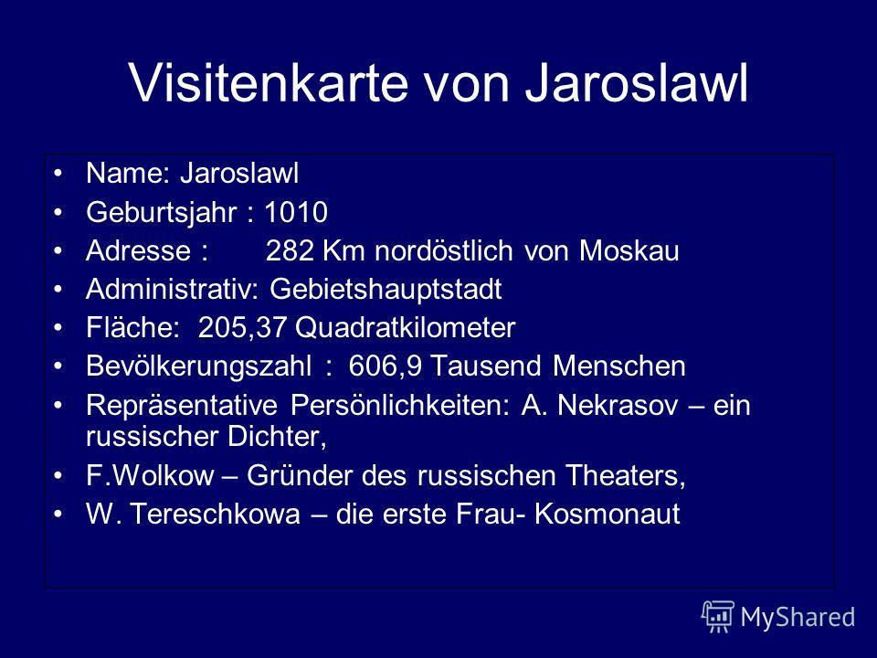 Visitenkarte von Jaroslawl Name: Jaroslawl Geburtsjahr : 1010 Adresse : 282 Km nordöstlich von Moskau Administrativ: Gebietshauptstadt Fläche: 205,37 Quadratkilometer Bevölkerungszahl : 606,9 Tausend Menschen Repräsentative Persönlichkeiten: А. Nekra