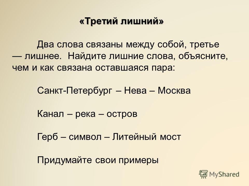 «Третий лишний» Два слова связаны между собой, третье лишнее. Найдите лишние слова, объясните, чем и как связана оставшаяся пара: Санкт-Петербург – Нева – Москва Канал – река – остров Герб – символ – Литейный мост Придумайте свои примеры