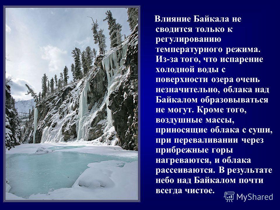 Влияние Байкала не сводится только к регулированию температурного режима. Из-за того, что испарение холодной воды с поверхности озера очень незначительно, облака над Байкалом образовываться не могут. Кроме того, воздушные массы, приносящие облака с с