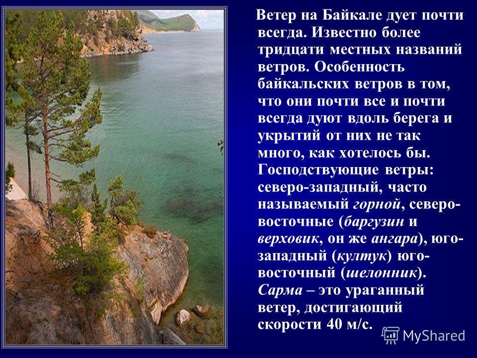 Ветер на Байкале дует почти всегда. Известно более тридцати местных названий ветров. Особенность байкальских ветров в том, что они почти все и почти всегда дуют вдоль берега и укрытий от них не так много, как хотелось бы. Господствующие ветры: северо