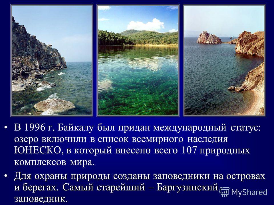 В 1996 г. Байкалу был придан международный статус: озеро включили в список всемирного наследия ЮНЕСКО, в который внесено всего 107 природных комплексов мира. Для охраны природы созданы заповедники на островах и берегах. Самый старейший – Баргузинский