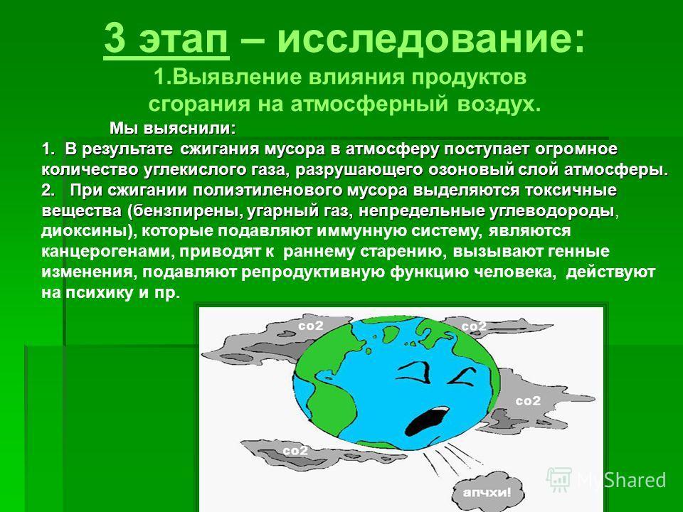3 этап – исследование: 1.Выявление влияния продуктов сгорания на атмосферный воздух. Мы выяснили: 1. В результате сжигания мусора в атмосферу поступает огромное количество углекислого газа, разрушающего озоновый слой атмосферы. 2. При сжигании полиэт