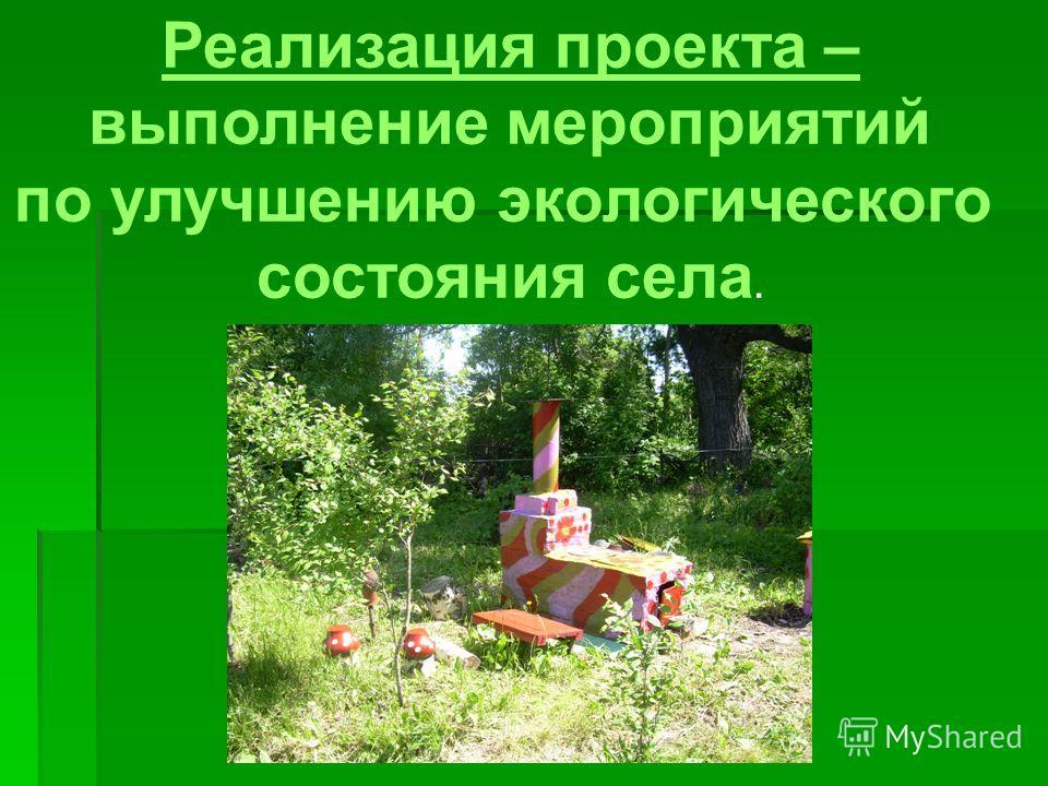 Реализация проекта – выполнение мероприятий по улучшению экологического состояния села.