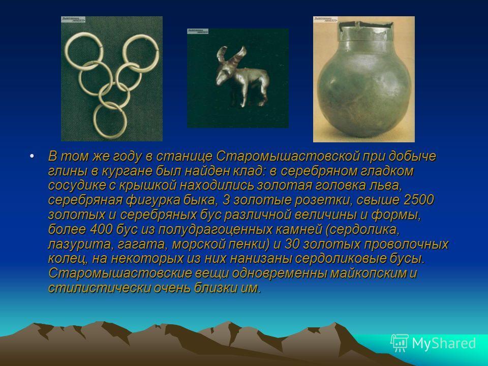 . В том же году в станице Старомышастовской при добыче глины в кургане был найден клад: в серебряном гладком сосудике с крышкой находились золотая головка льва, серебряная фигурка быка, 3 золотые розетки, свыше 2500 золотых и серебряных бус различной