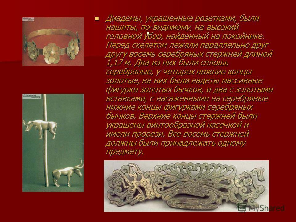 . Диадемы, украшенные розетками, были нашиты, по-видимому, на высокий головной убор, найденный на покойнике. Перед скелетом лежали параллельно друг другу восемь серебряных стержней длиной 1,17 м. Два из них были сплошь серебряные, у четырех нижние ко