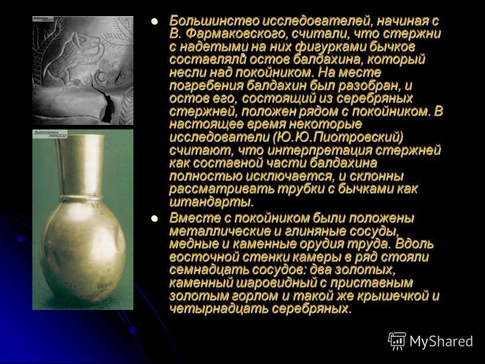 . Большинство исследователей, начиная с В. Фармаковского, считали, что стержни с надетыми на них фигурками бычков составляли остов балдахина, который несли над покойником. На месте погребения балдахин был разобран, и остов его, состоящий из серебряны