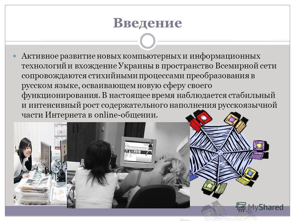 Введение Активное развитие новых компьютерных и информационных технологий и вхождение Украины в пространство Всемирной сети сопровождаются стихийными процессами преобразования в русском языке, осваивающем новую сферу своего функционирования. В настоя