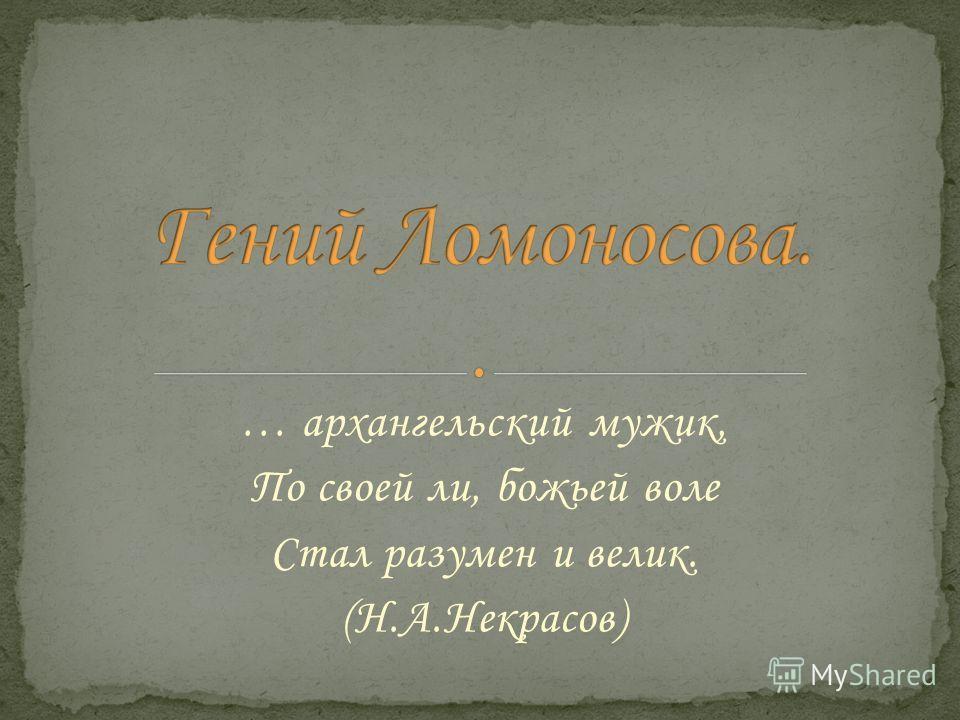 … архангельский мужик, По своей ли, божьей воле Стал разумен и велик. (Н.А.Некрасов)