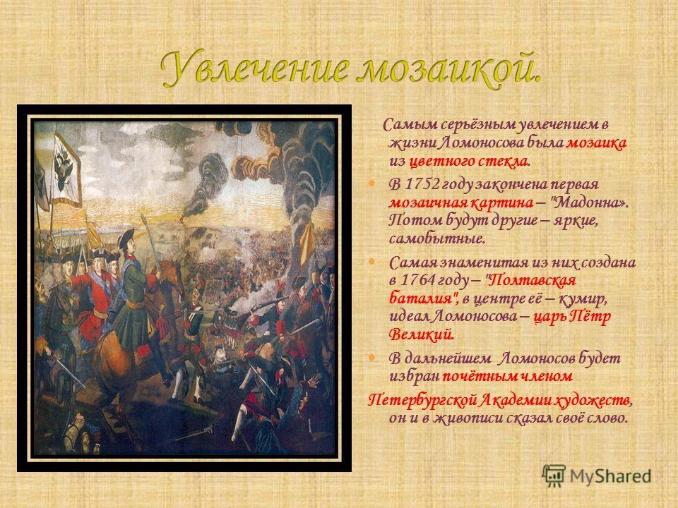 Самым серьёзным увлечением в жизни Ломоносова была мозаика из цветного стекла. В 1752 году закончена первая мозаичная картина –