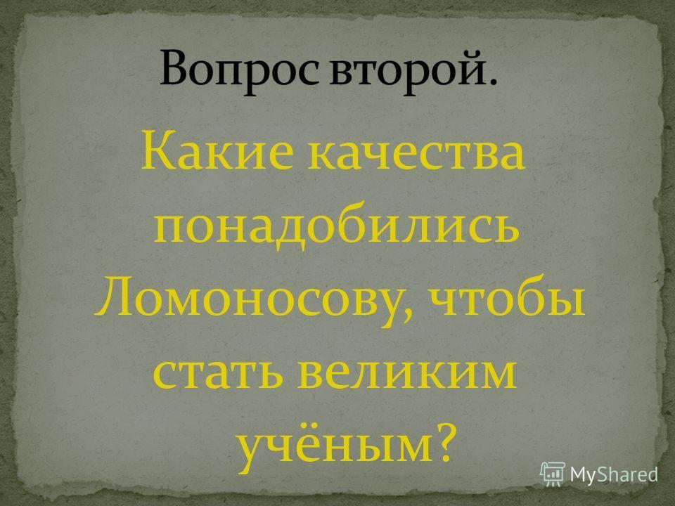 Какие качества понадобились Ломоносову, чтобы стать великим учёным?