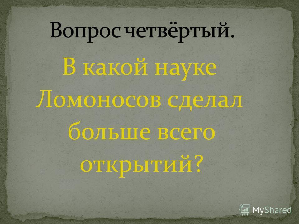 В какой науке Ломоносов сделал больше всего открытий?