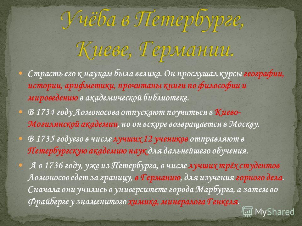 Страсть его к наукам была велика. Он прослушал курсы географии, истории, арифметики, прочитаны книги по философии и мироведению в академической библиотеке. В 1734 году Ломоносова отпускают поучиться в Киево- Могилянской академии, но он вскоре возвращ