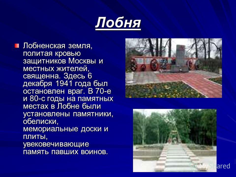Лобня Лобненская земля, политая кровью защитников Москвы и местных жителей, священна. Здесь 6 декабря 1941 года был остановлен враг. В 70-е и 80-с годы на памятных местах в Лобне были установлены памятники, обелиски, мемориальные доски и плиты, увеко