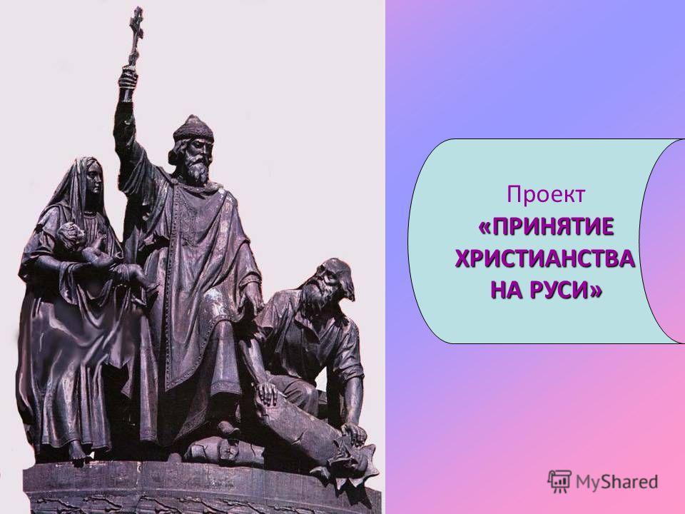 Проект«ПРИНЯТИЕ ХРИСТИАНСТВА ХРИСТИАНСТВА НА РУСИ»