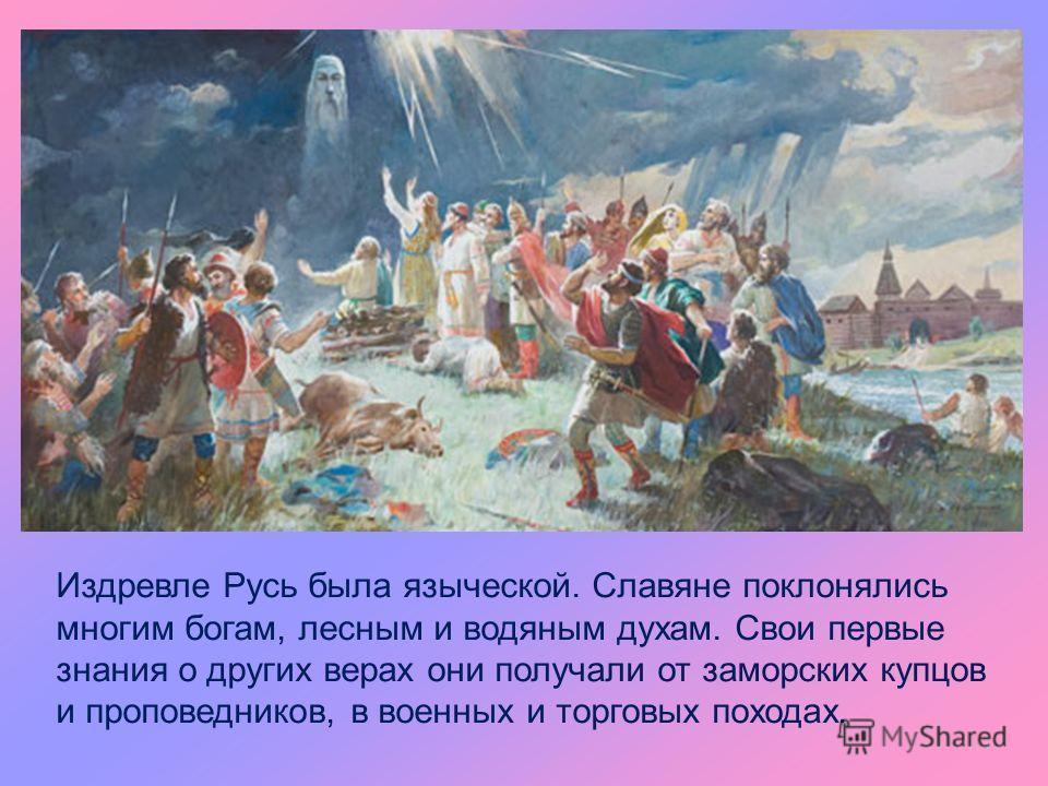 Издревле Русь была языческой. Славяне поклонялись многим богам, лесным и водяным духам. Свои первые знания о других верах они получали от заморских купцов и проповедников, в военных и торговых походах.