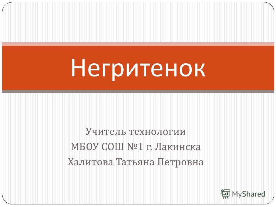 Учитель технологии МБОУ СОШ 1 г. Лакинска Халитова Татьяна Петровна Негритенок