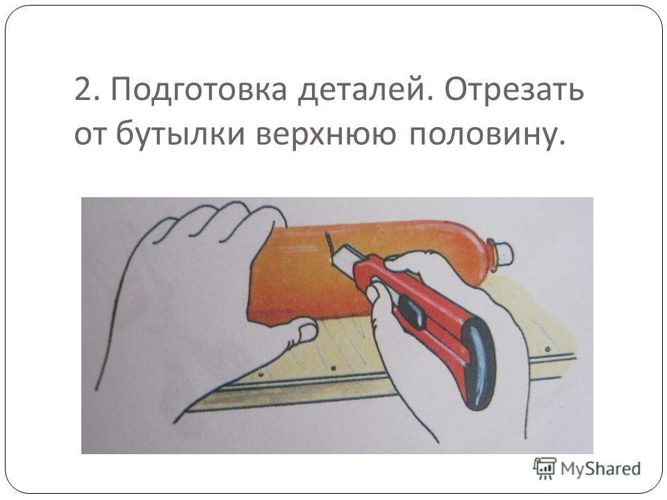 2. Подготовка деталей. Отрезать от бутылки верхнюю половину.