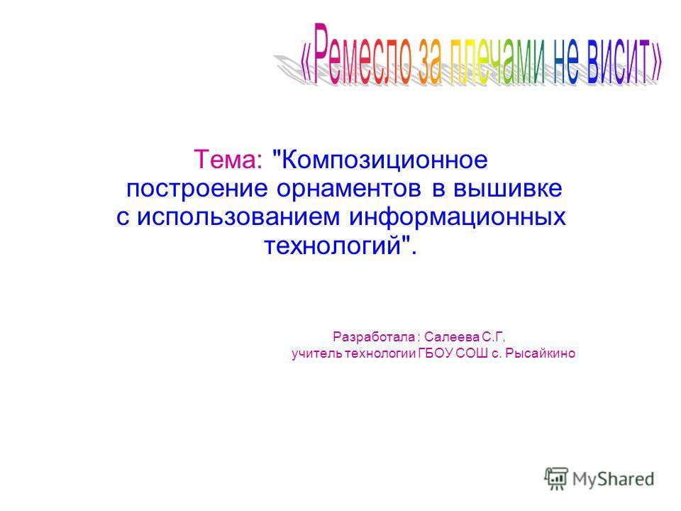 Разработала : Салеева С.Г. учитель технологии ГБОУ СОШ с. Рысайкино Тема: Композиционное построение орнаментов в вышивке с использованием информационных технологий.