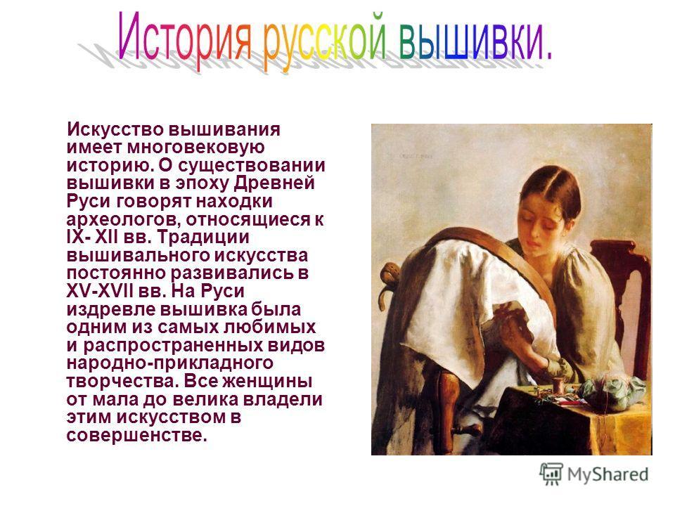 Искусство вышивания имеет многовековую историю. О существовании вышивки в эпоху Древней Руси говорят находки археологов, относящиеся к IX- XII вв. Традиции вышивального искусства постоянно развивались в XV-XVII вв. На Руси издревле вышивка была одним