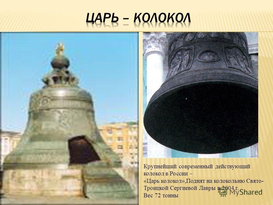 Крупнейший современный действующий колокол в России – «Царь колокол»,Поднят на колокольню Свято- Троицкой Сергиевой Лавры в 2004 г. Вес 72 тонны