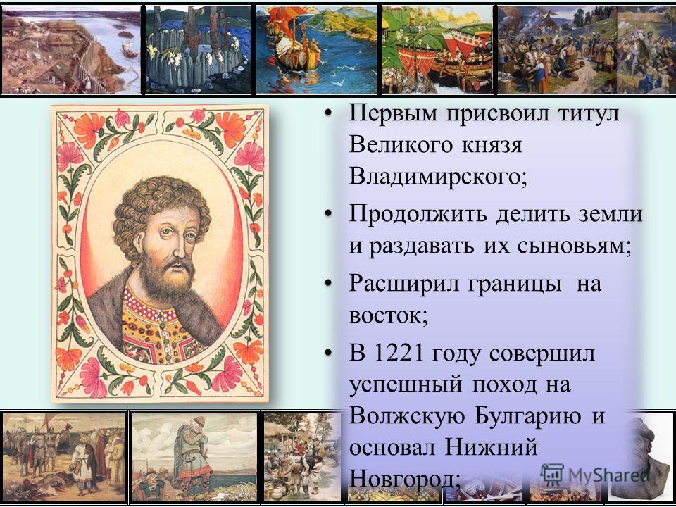 Первым присвоил титул Великого князя Владимирского; Продолжить делить земли и раздавать их сыновьям; Расширил границы на восток; В 1221 году совершил успешный поход на Волжскую Булгарию и основал Нижний Новгород; Первым присвоил титул Великого князя