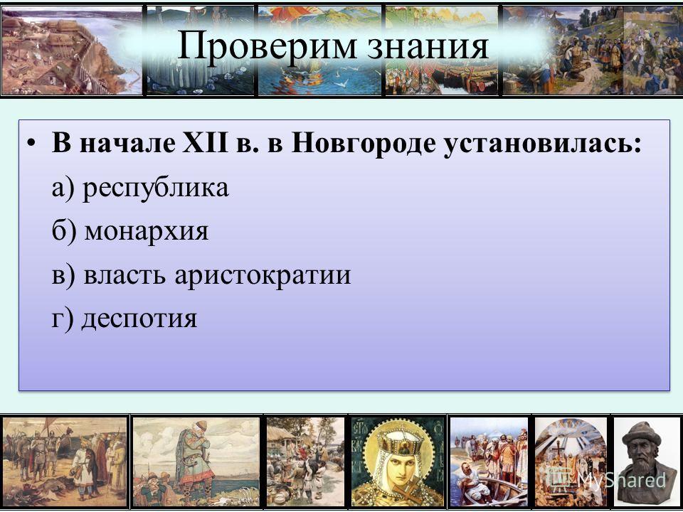 Проверим знания В начале XII в. в Новгороде установилась: а) республика б) монархия в) власть аристократии г) деспотия В начале XII в. в Новгороде установилась: а) республика б) монархия в) власть аристократии г) деспотия