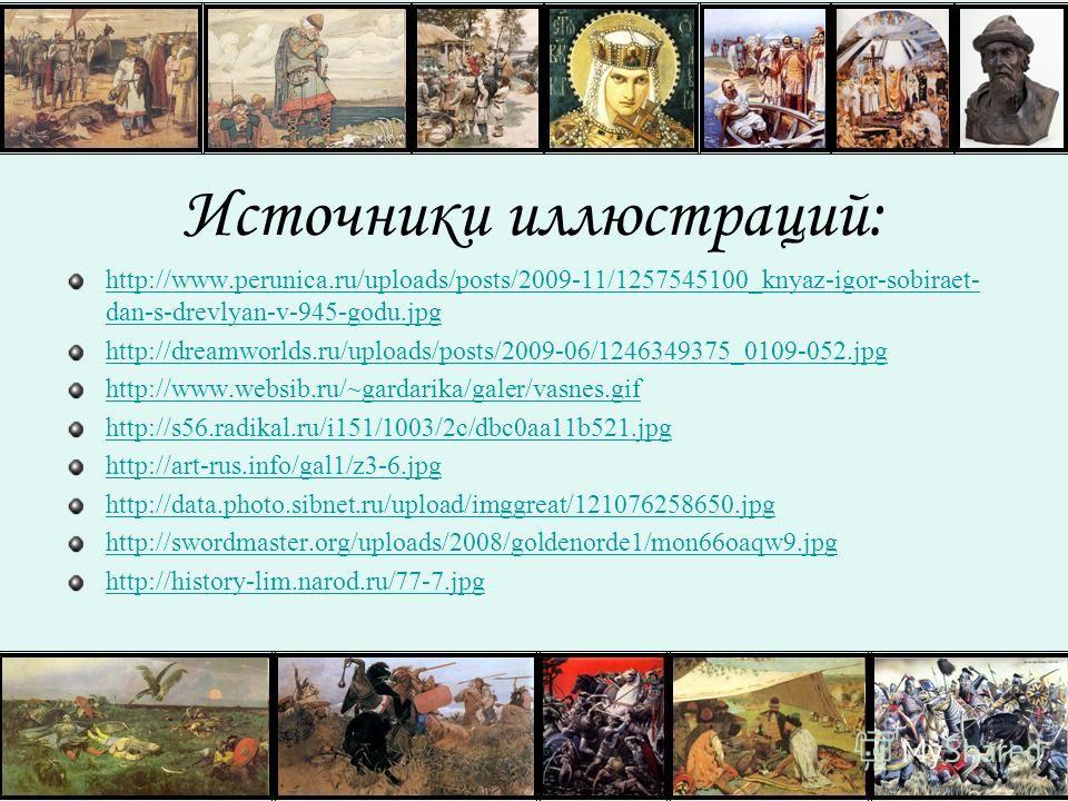 Источники иллюстраций: http://www.perunica.ru/uploads/posts/2009-11/1257545100_knyaz-igor-sobiraet- dan-s-drevlyan-v-945-godu.jpg http://dreamworlds.ru/uploads/posts/2009-06/1246349375_0109-052.jpg http://www.websib.ru/~gardarika/galer/vasnes.gif htt