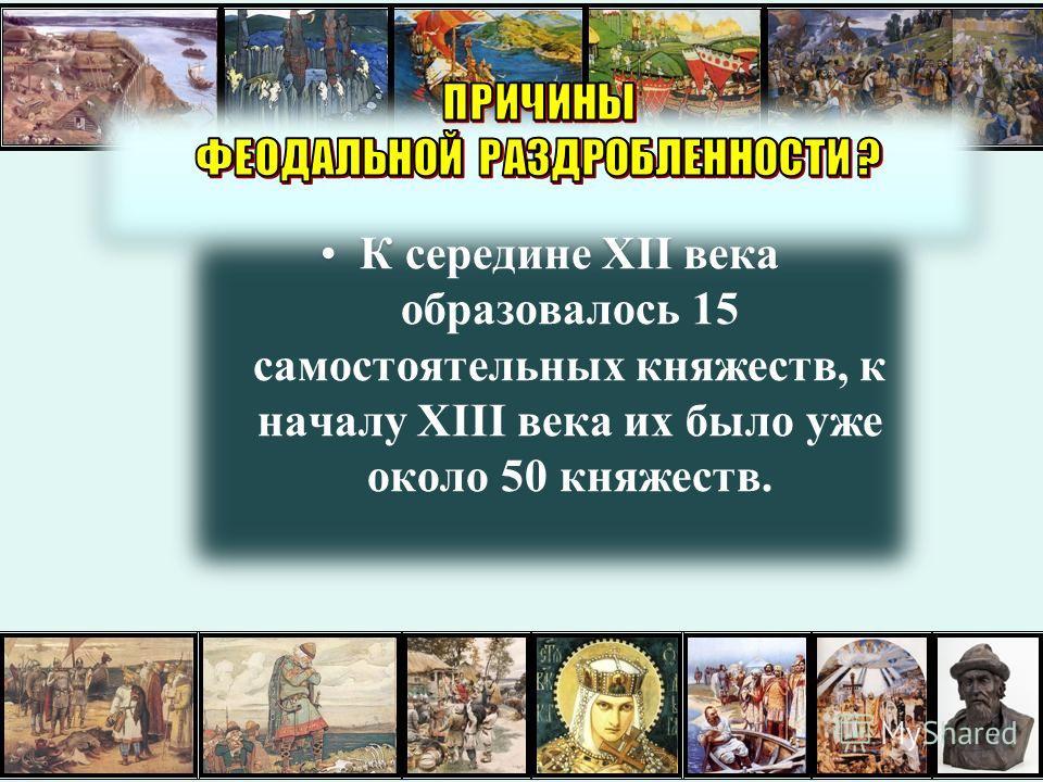 К середине XII века образовалось 15 самостоятельных княжеств, к началу XIII века их было уже около 50 княжеств.