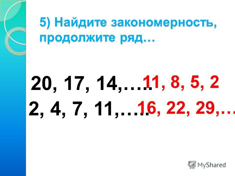 5) Найдите закономерность, продолжите ряд… 20, 17, 14,….. 2, 4, 7, 11,….. 16, 22, 29,…