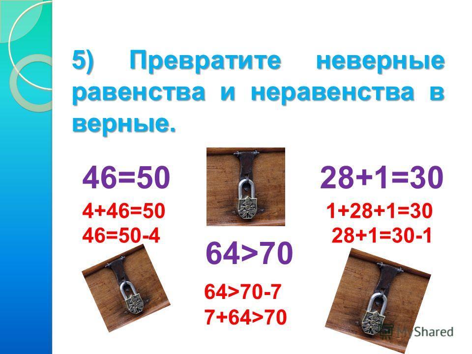 5) Превратите неверные равенства и неравенства в верные. 46=50 28+1=30 64>70 4+46=50 46=50-4 1+28+1=30 28+1=30-1 64>70-7 7+64>70