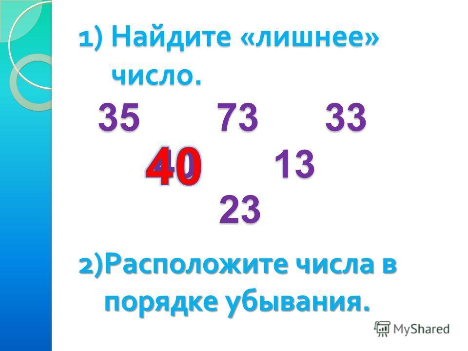 1) Найдите «лишнее» число. 35 73 33 40 13 23 2) Расположите числа в порядке убывания. порядке убывания.