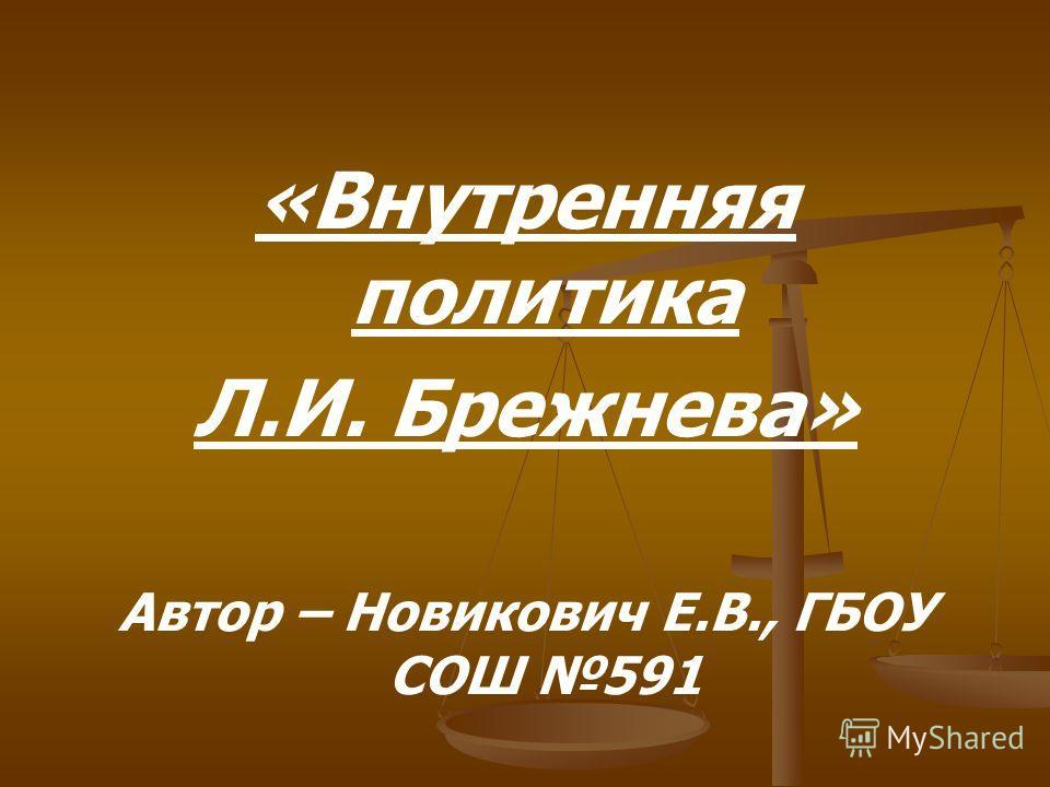 «Внутренняя политика Л.И. Брежнева» Автор – Новикович Е.В., ГБОУ СОШ 591