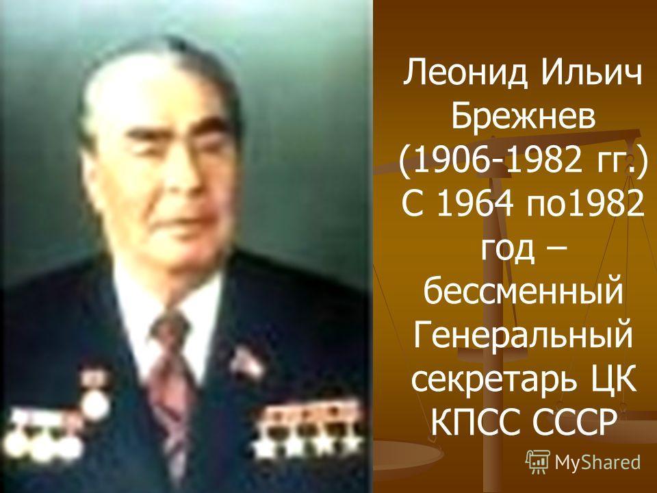 Леонид Ильич Брежнев (1906-1982 гг.) С 1964 по1982 год – бессменный Генеральный секретарь ЦК КПСС СССР