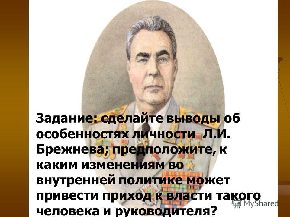 Задание: сделайте выводы об особенностях личности Л.И. Брежнева; предположите, к каким изменениям во внутренней политике может привести приход к власти такого человека и руководителя?