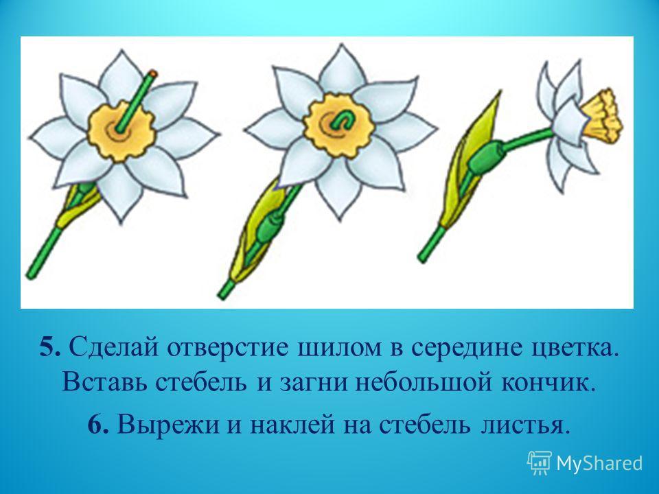 5. Сделай отверстие шилом в середине цветка. Вставь стебель и загни небольшой кончик. 6. Вырежи и наклей на стебель листья.
