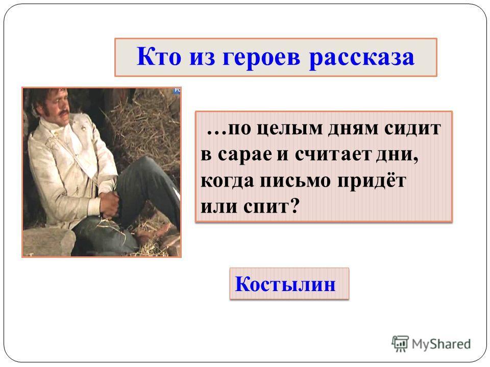 Кто из героев рассказа …по целым дням сидит в сарае и считает дни, когда письмо придёт или спит? Костылин