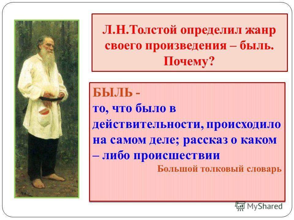 Л.Н.Толстой определил жанр своего произведения – быль. Почему? БЫЛЬ - то, что было в действительности, происходило на самом деле; рассказ о каком – либо происшествии Большой толковый словарь БЫЛЬ - то, что было в действительности, происходило на само